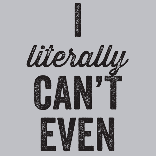 I Literally Can't Even T-Shirt T-Shirts - Textual Tees
