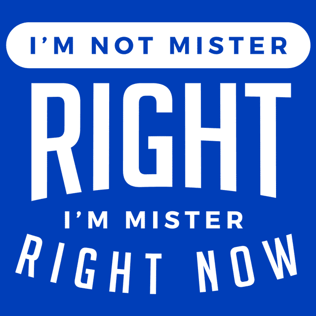 I'm Not Mister Right I'm Mister Right Now