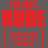 I'm Not Rude I Just Say What Everyone Else Is Thinking