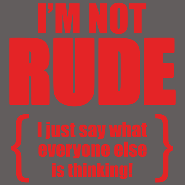 I M Not Rude I Just Say What Everyone Else Is Thinking T