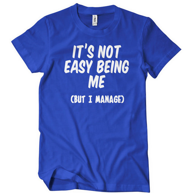 It's Not Easy Being Me But I Manage T-Shirt T-Shirts - Textual Tees