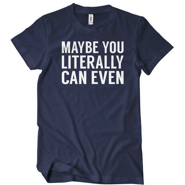 Maybe You Literally Can Even T-Shirt