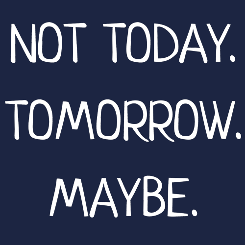 Not Today. Tomorrow. Maybe.