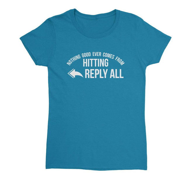Nothing Good Ever Comes From Hitting Reply All Womens T-Shirt Womens T-Shirt - Textual Tees