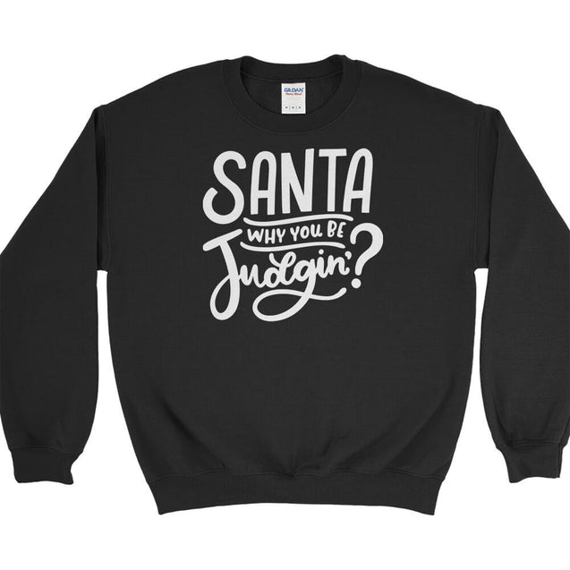 Santa Why You Be Judgin Sweatshirt Sweatshirt - Textual Tees