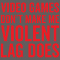 Video Games Don't Make Me Violent Lag Does