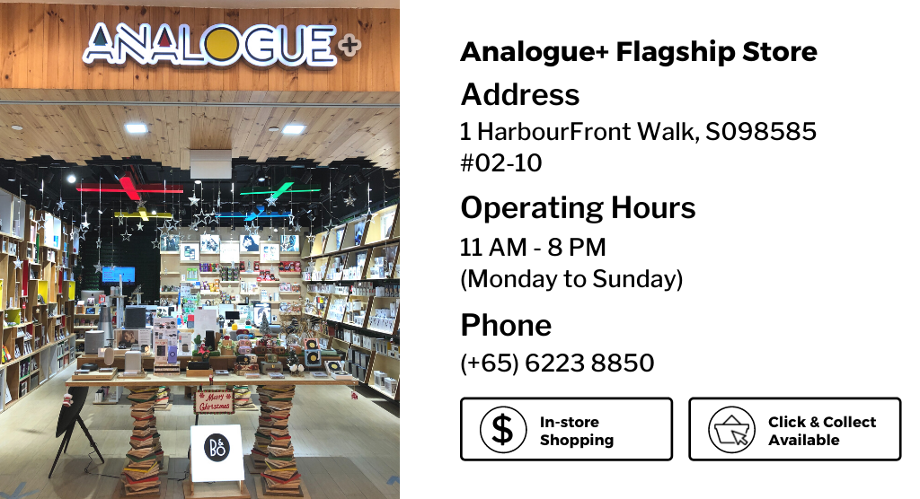 Analogue+ Flagship Store, 1 HarbourFront Walk #02-10  Operating Hours : 11AM - 8PM (Monday to Sunday)  Phone: (+65) 6223 8850
