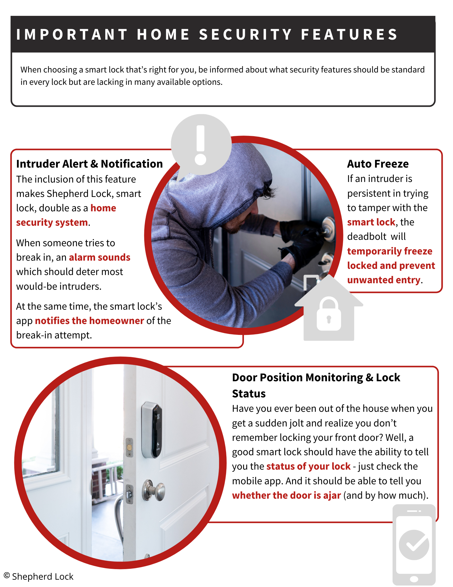 Important Home Security Features. When choosing a smart lock that's right for you, be informed about what security features should be standard in every lock but are lacking in many available options. Intruder Alert & Notification - he inclusion of this feature makes Shepherd Lock, smart lock, double as a home security system. When someone tries to  break in, an alarm sounds which should deter most would-be intruders.  At the same time, the smart lock's app notifies the homeowner of the break-in attempt. Auto Freeze. f an intruder is persistent in trying to tamper with the smart lock, the deadbolt will temporarily freeze locked and prevent unwanted entry. Door Position Monitoring & Lock Status - Have you ever been out of the house when you get a sudden jolt and realize you don't remember locking your front door? Well, a good smart lock should have the ability to tell you the status of your lock - just check the mobile app. And it should be able to tell you whether the door is ajar (and by how much).