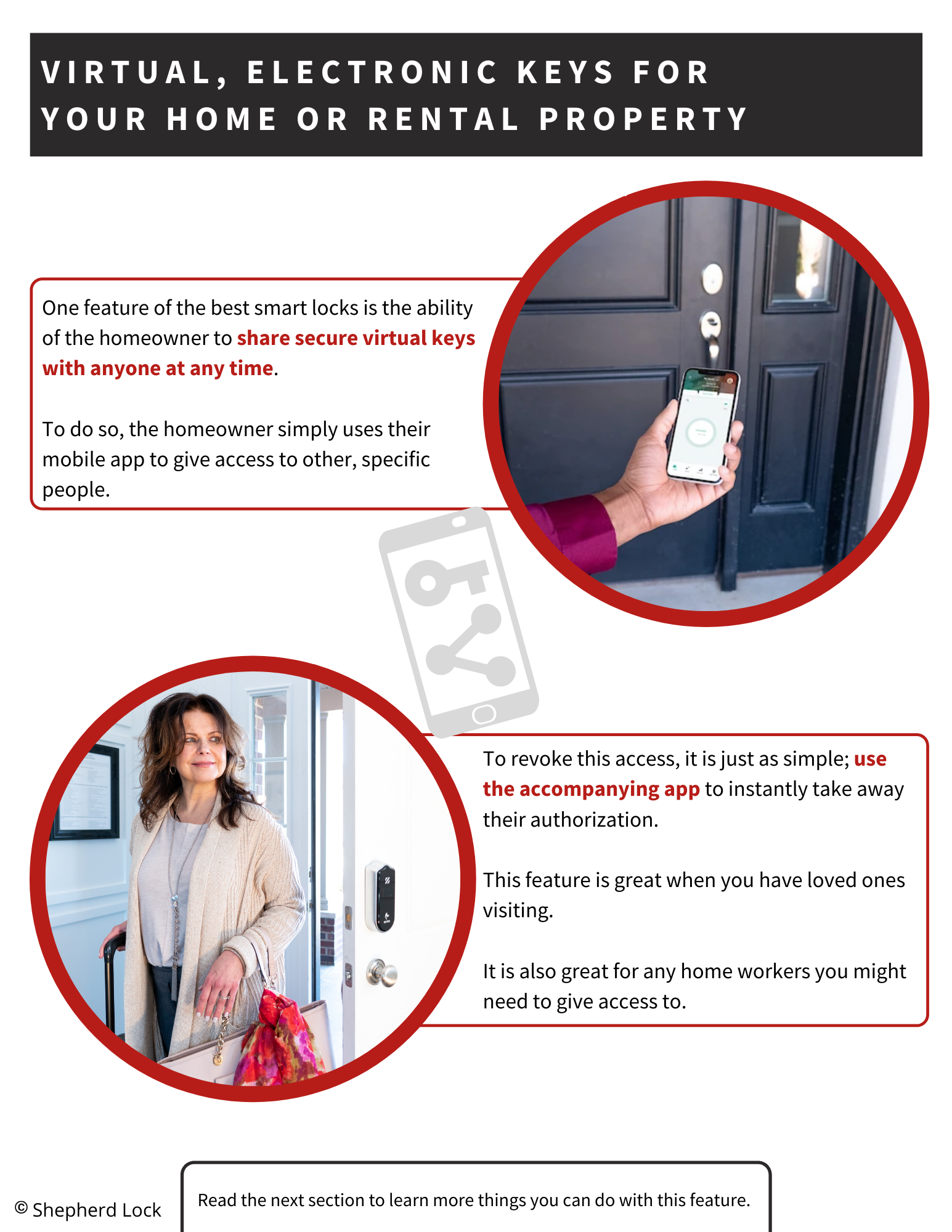 Virtual, Electronic Keys for Your Home or rental property. One feature of the best smart locks is the ability of the homeowner to share secure virtual keys with anyone at any time.   To do so, the homeowner simply uses their mobile app to give access to other, specific people. To revoke this access, it is just as simple; use the accompanying app to instantly take away their authorization.   This feature is great when you have loved ones visiting.   It is also great for any home workers you might need to give access to.