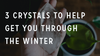 3 Crystals to Help You Get Through the Winter