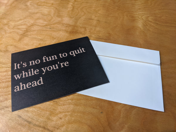 It's no fun to quit while you're ahead greeting card
