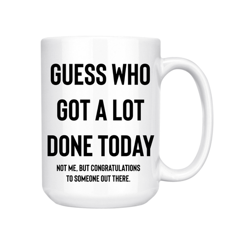 GUESS WHO GOT A LOT DONE TODAY MUG