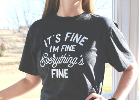 IT'S FINE, I'M FINE, EVERYTHING'S FINE T-SHIRT