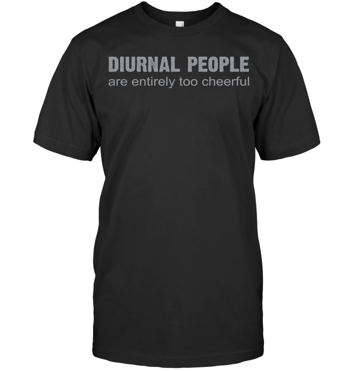 DIURNAL PEOPLE ARE ENTIRELY TOO CHEERFUL t-shirt