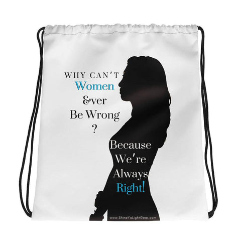 Why Can't Women Ever Be Wrong Drawstring Bag - Shine Ya Light Gear