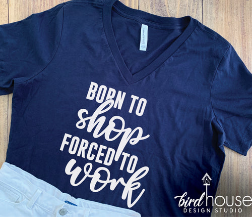 Born to Shop, Forced to Work Shirt, Cute Tee