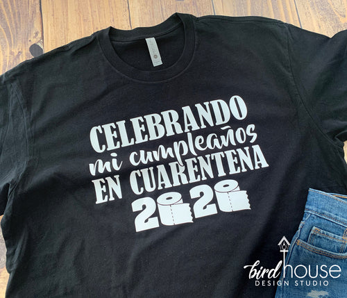 Celebrando mi cumpleanos en Cuarentena, Celebrating my Birthday in Quarantine, Spanish Shirt, Any Color, 2020