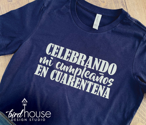 Celebrando mi cumpleanos en Cuarentena, Celebrating my Birthday in Quarantine, Spanish Shirt, Any Color, Customize, Stay Home