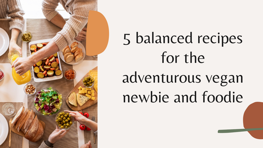 5 balanced recipes for the adventurous vegan newbie and foodie