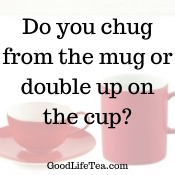 Do you chug from a mug or do you double up with a teacup?
