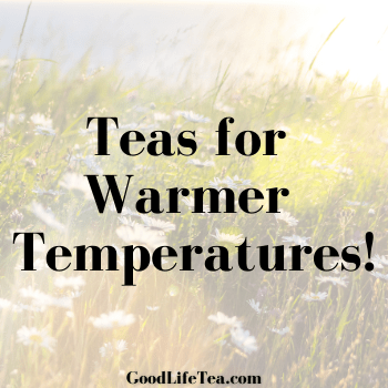 Teas for Warmer Temperatures!