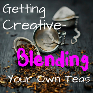 Getting Creative- Blending Your Own Teas
