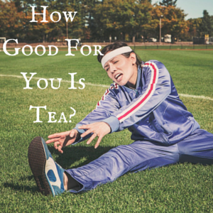 How Good For You is Tea?