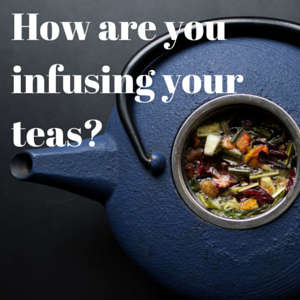 How Are You Infusing Your Teas?