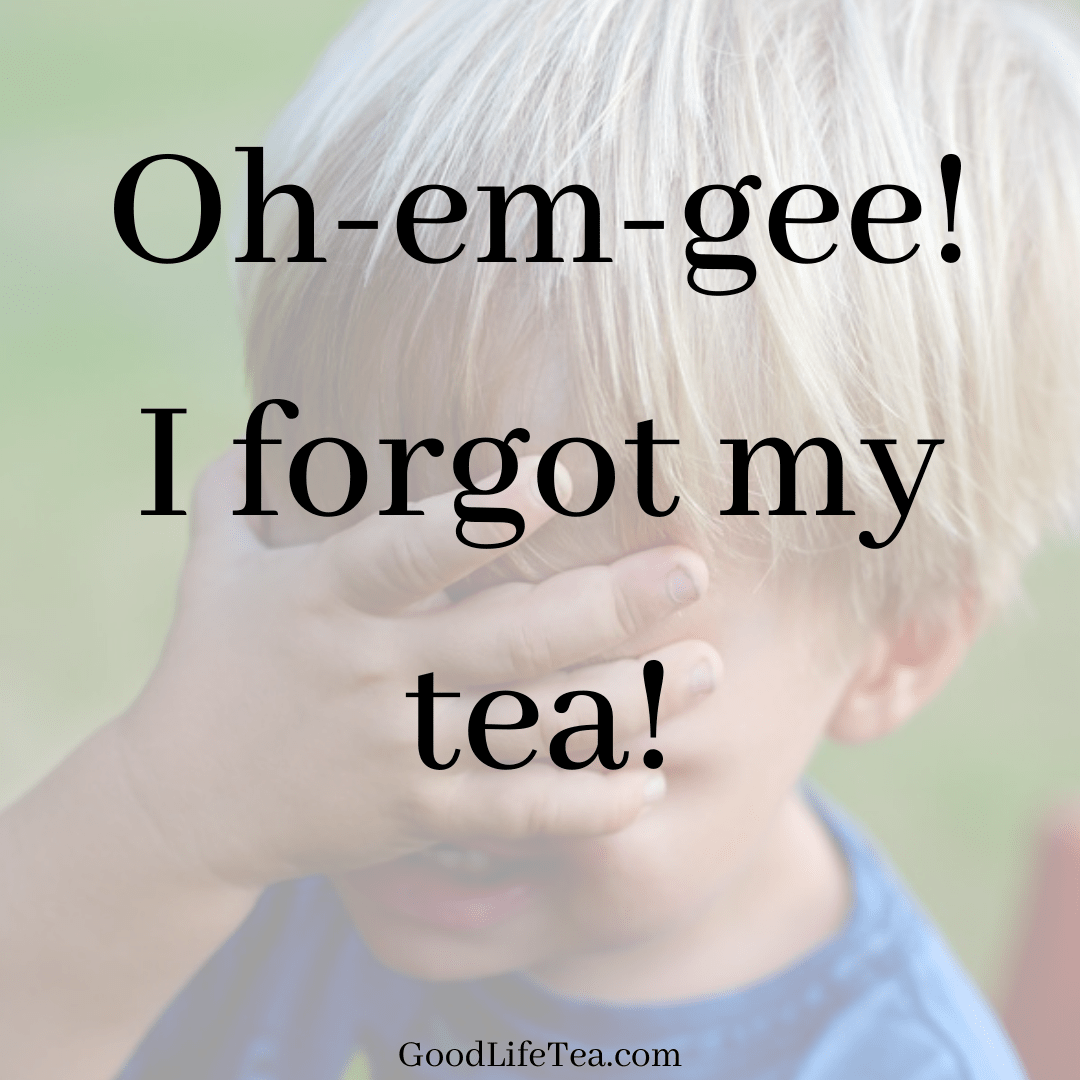 Oh-em-gee! I forgot my tea!