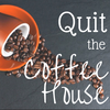 Quit the Coffeehouse