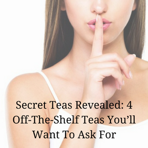 Secret Teas Revealed: 4 Off-The-Shelf Teas You'll Want To Ask For