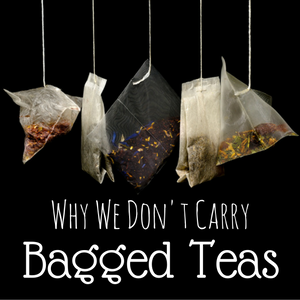 Why We Don't Carry Bagged Teas