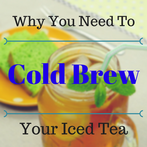 Why You Need to Cold Brew You Iced Tea