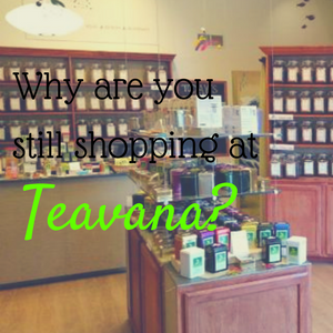 Why Are You Still Shopping at Teavana?  4 Reasons Not To,