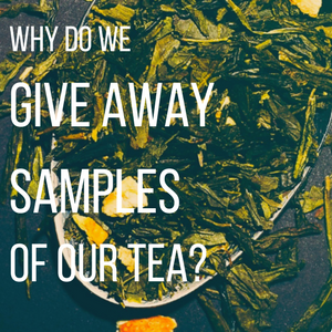 Why Do We Give Away Free Samples of Our Teas?