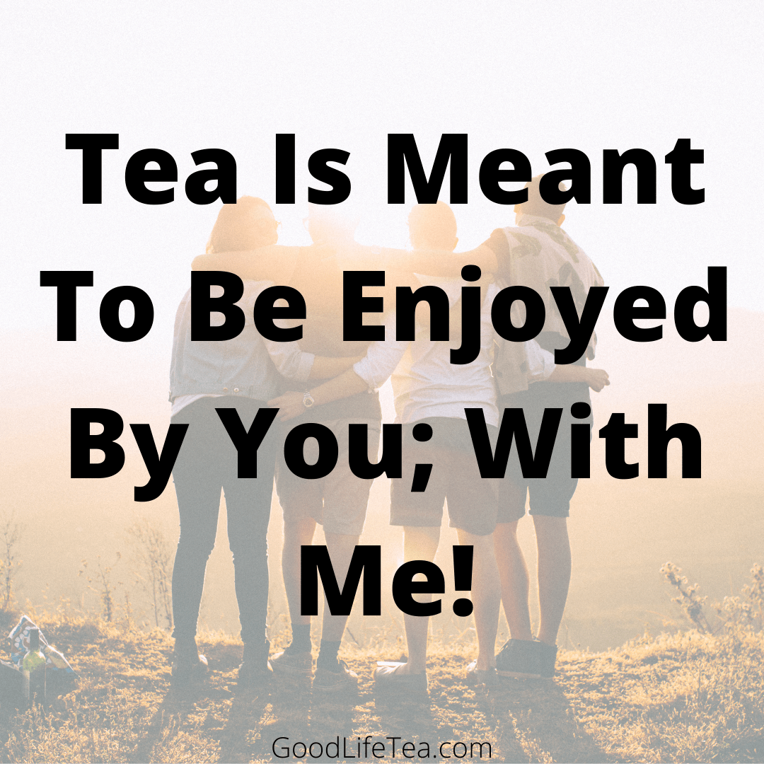 Tea Is Meant To Be Enjoyed By You; With Me!