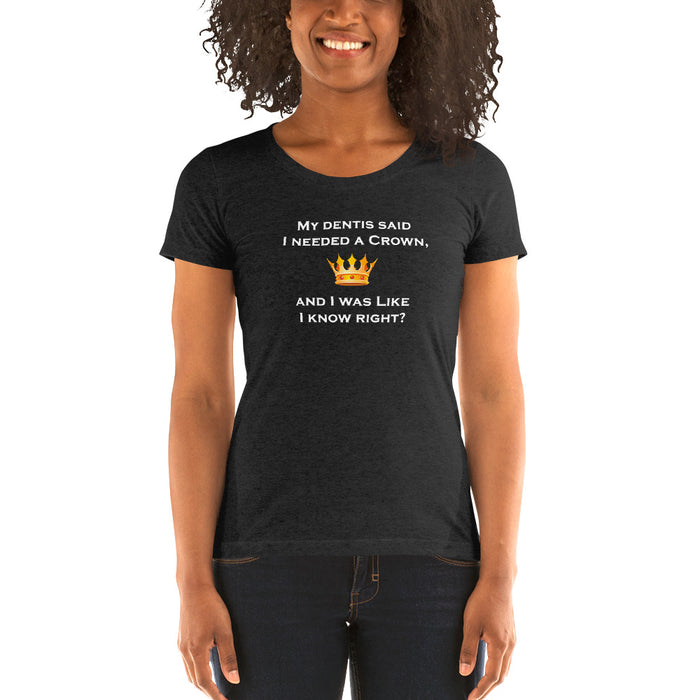 """My Dentist said I needed a Crown"" - Ladies' Short Sleeve T-shirt"