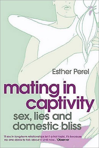 Mating in Captivity: Sex, Lies and Domestic Bliss. Esther Perel - Used