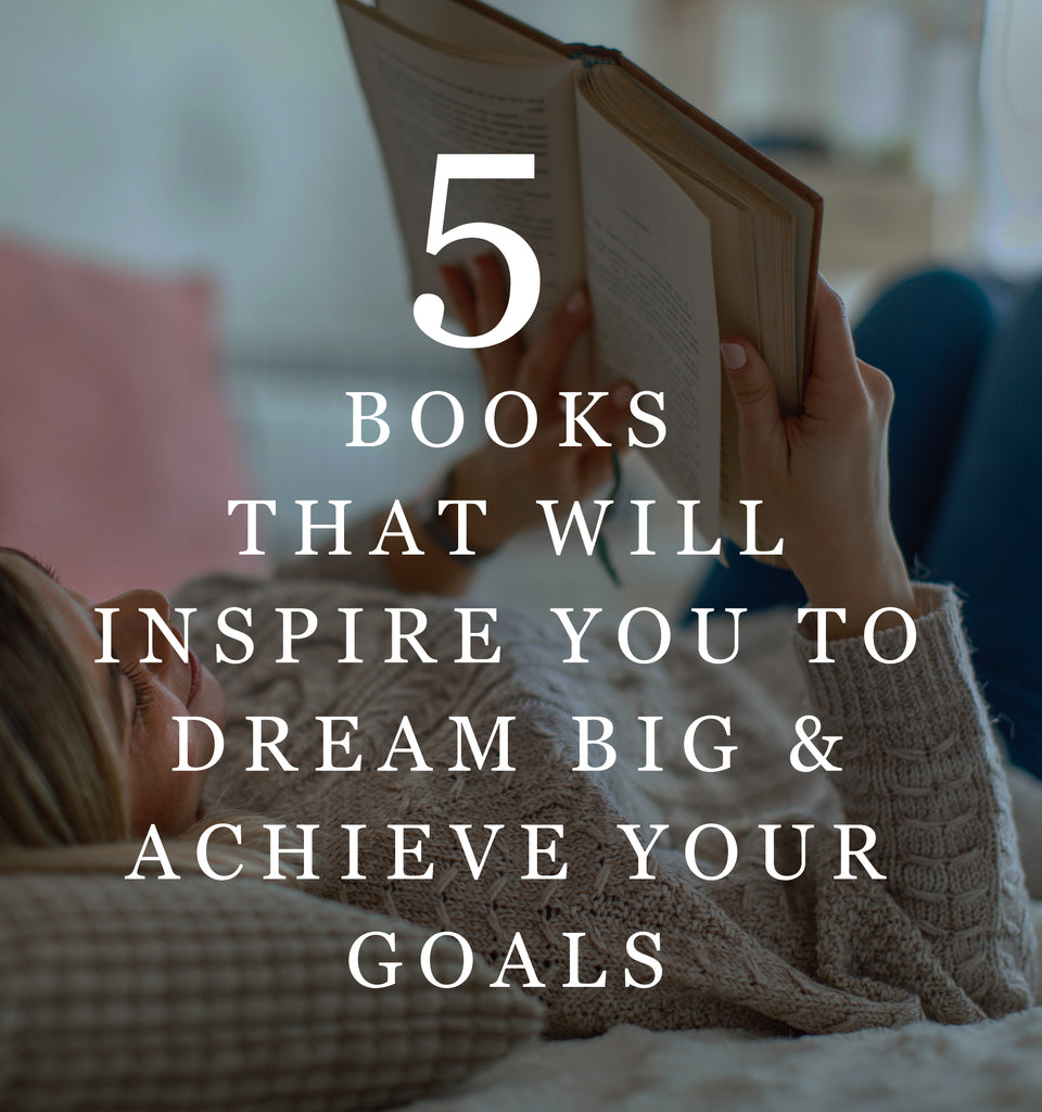 5 Books That Will Inspire You to Dream Big & Achieve Your Goals