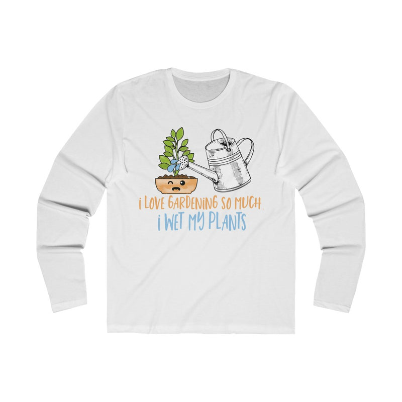 Solid White I Love Gardening So Much I Wet My Plants Long Sleeve Tee