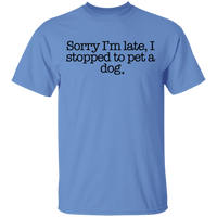 Sorry I'm late, I stopped to pet a dog T-Shirt