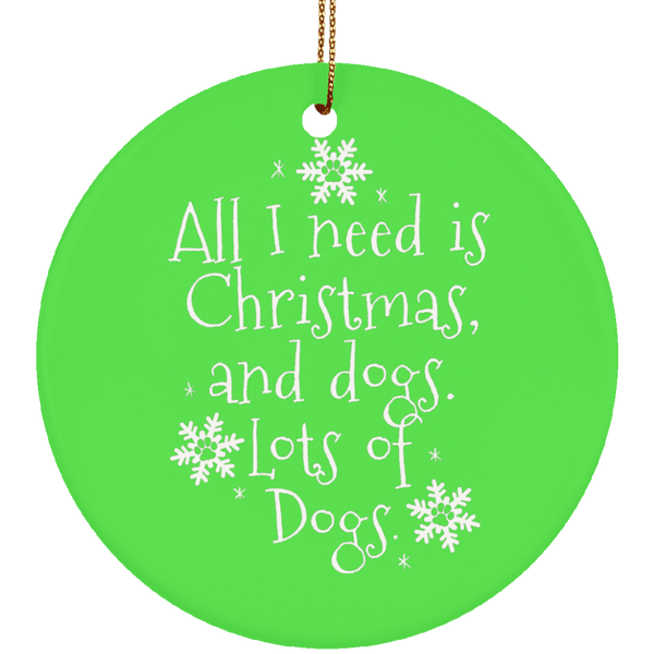 All I need is Christmas and dogs Christmas Ceramic Ornament