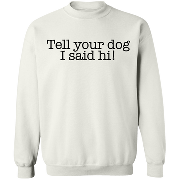 Tell your dog I said hi! Funny Dog Crewneck Pullover Sweatshirt