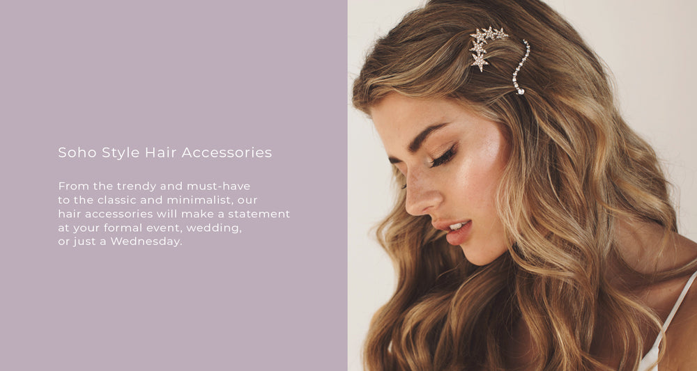 From the trendy and must-have  to the classic and minimalist, our  hair accessories will make a statement  at your formal event, wedding,  or just a Wednesday.
