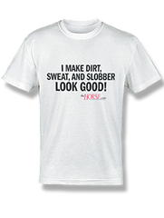 """I make dirt, sweat, and slobber look good!"" T-Shirt"