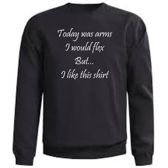 Today was arms, I would flex But....I like this shirt Crew Neck Sweatshirt