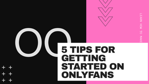 5 TIPS FOR GETTING STARTED ON ONLYFANS