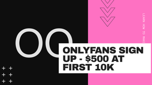 OnlyFans Sign Up $500 at First 10k