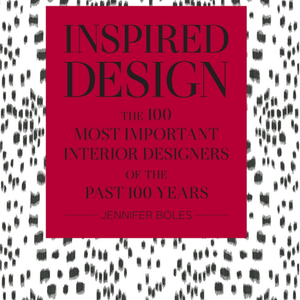 INSPIRED DESIGN - THE 100 MOST IMPORTANT INTERIOR DESIGNERS OF THE PAST 100 YEARS