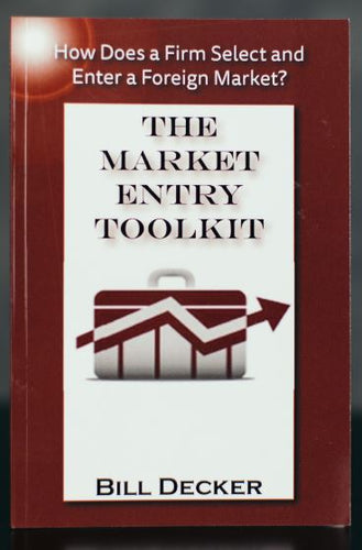 Market Entry Toolkit: How Does A Firm Enter and Select A Foreign Market? - Signed by Author Bill Decker (SC)